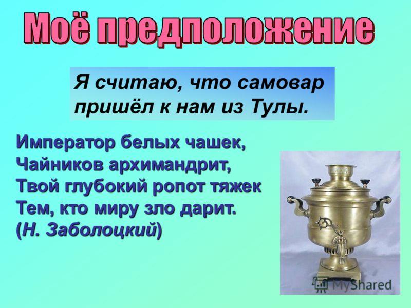 Я считаю, что самовар пришёл к нам из Тулы. Император белых чашек, Чайников архимандрит, Твой глубокий ропот тяжек Тем, кто миру зло дарит. (Н. Заболоцкий)