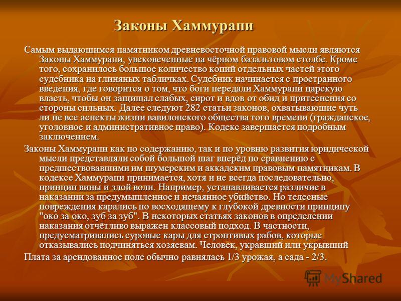 Законы Хаммурапи Самым выдающимся памятником древневосточной правовой мысли являются Законы Хаммурапи, увековеченные на чёрном базальтовом столбе. Кроме того, сохранилось большое количество копий отдельных частей этого судебника на глиняных табличках