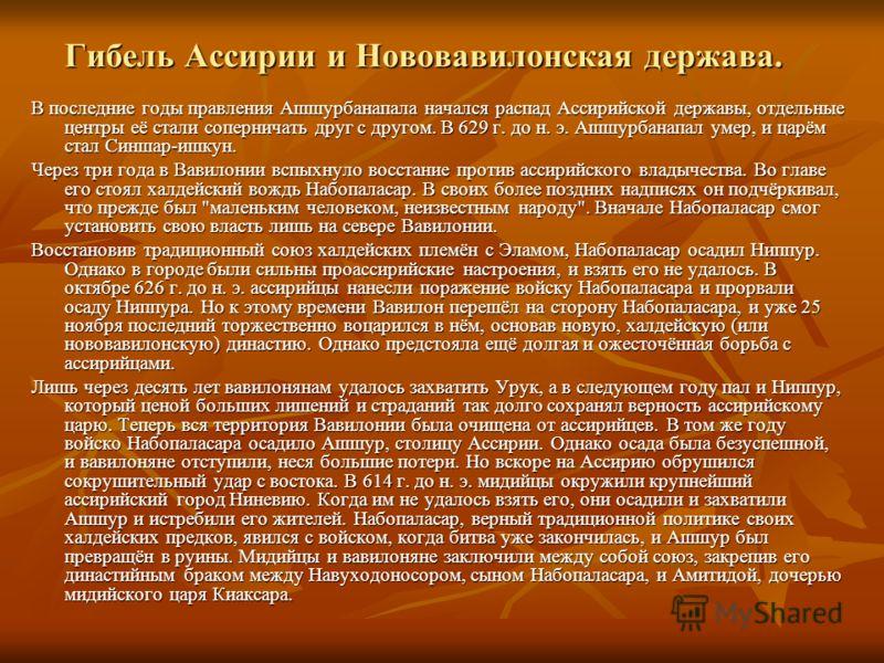 Гибель Ассирии и Нововавилонская держава. В последние годы правления Ашшурбанапала начался распад Ассирийской державы, отдельные центры её стали соперничать друг с другом. В 629 г. до н. э. Ашшурбанапал умер, и царём стал Синшар-ишкун. Через три года