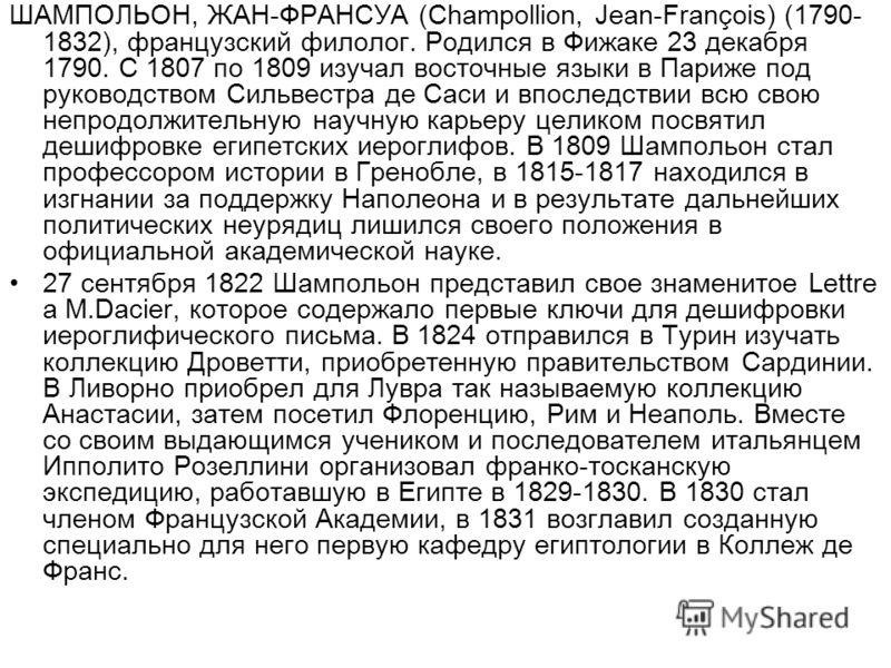 ШАМПОЛЬОН, ЖАН-ФРАНСУА (Champollion, Jean-François) (1790- 1832), французский филолог. Родился в Фижаке 23 декабря 1790. С 1807 по 1809 изучал восточные языки в Париже под руководством Сильвестра де Саси и впоследствии всю свою непродолжительную науч