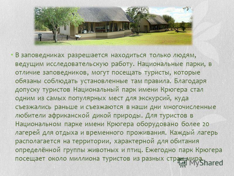 В заповедниках разрешается находиться только людям, ведущим исследовательскую работу. Национальные парки, в отличие заповедников, могут посещать туристы, которые обязаны соблюдать установленные там правила. Благодаря допуску туристов Национальный пар