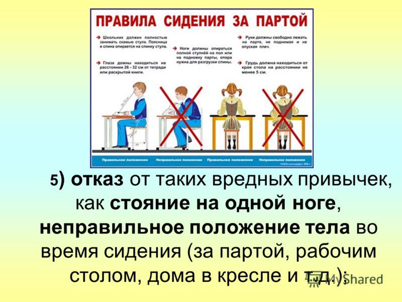 5 ) отказ от таких вредных привычек, как стояние на одной ноге, неправильное положение тела во время сидения (за партой, рабочим столом, дома в кресле и т.д.);
