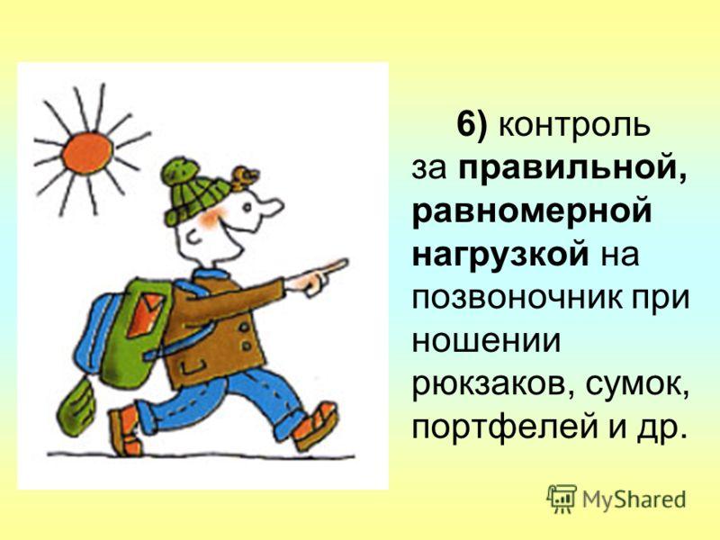 6) контроль за правильной, равномерной нагрузкой на позвоночник при ношении рюкзаков, сумок, портфелей и др.