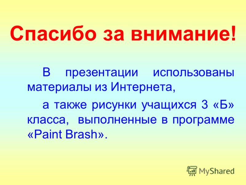 Спасибо за внимание! В презентации использованы материалы из Интернета, а также рисунки учащихся 3 «Б» класса, выполненные в программе «Paint Brash».