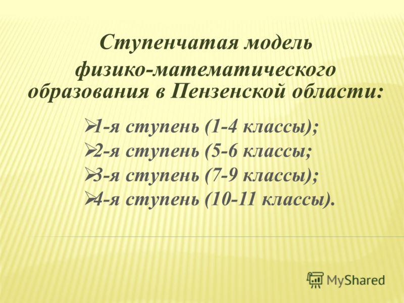 Ступенчатая модель физико-математического образования в Пензенской области: 1-я ступень (1-4 классы); 2-я ступень (5-6 классы; 3-я ступень (7-9 классы); 4-я ступень (10-11 классы).