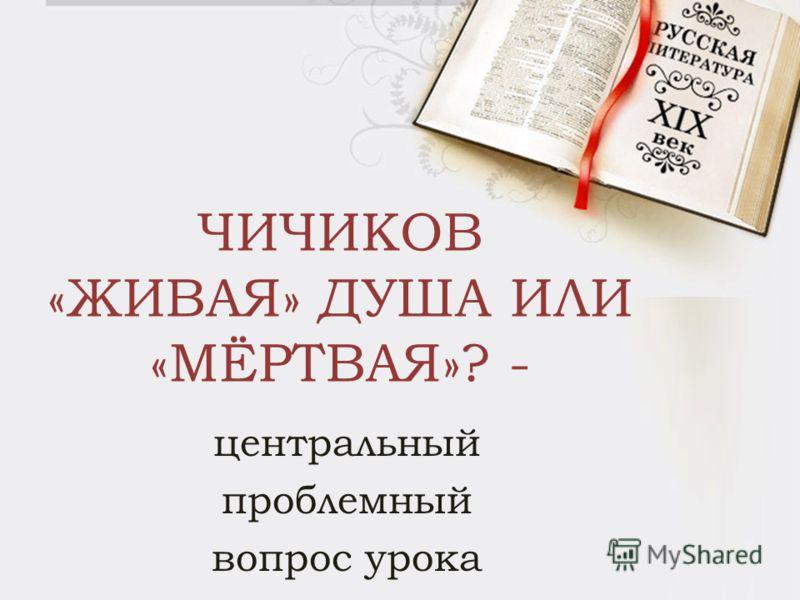 ЧИЧИКОВ «ЖИВАЯ» ДУША ИЛИ «МЁРТВАЯ»? - центральный проблемный вопрос урока