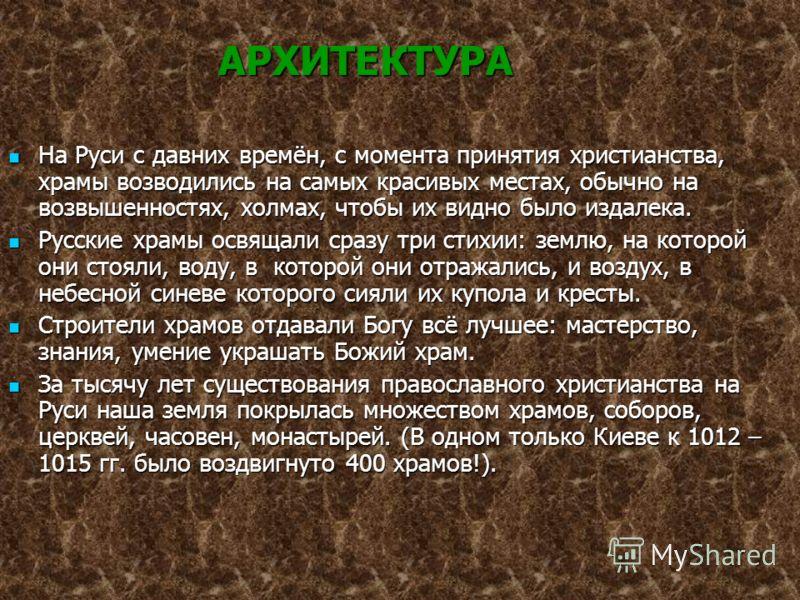 Архитектура АРХИТЕКТУРА АРХИТЕКТУРА На Руси с давних времён, с момента принятия христианства, храмы возводились на самых красивых местах, обычно на возвышенностях, холмах, чтобы их видно было издалека. На Руси с давних времён, с момента принятия хрис