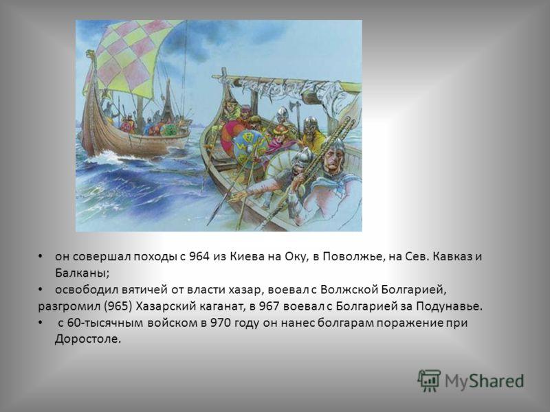 он совершал походы с 964 из Киева на Оку, в Поволжье, на Сев. Кавказ и Балканы; освободил вятичей от власти хазар, воевал с Волжской Болгарией, разгромил (965) Хазарский каганат, в 967 воевал с Болгарией за Подунавье. с 60-тысячным войском в 970 году