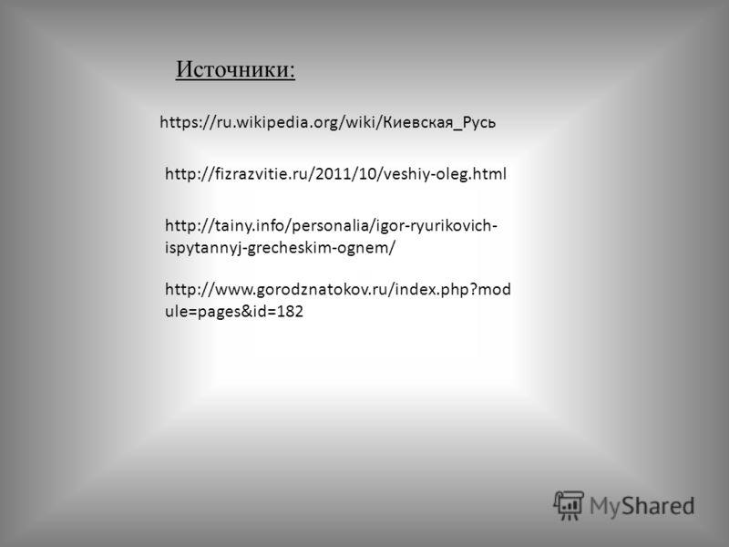https://ru.wikipedia.org/wiki/Киевская_Русь http://fizrazvitie.ru/2011/10/veshiy-oleg.html http://tainy.info/personalia/igor-ryurikovich- ispytannyj-grecheskim-ognem/ Источники: http://www.gorodznatokov.ru/index.php?mod ule=pages&id=182