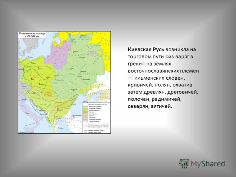 Киевская Русь возникла на торговом пути «из варяг в греки» на землях восточнославянских племен ильменских словен, кривичей, полян, охватив затем древлян, дреговичей, полочан, радимичей, северян, вятичей.