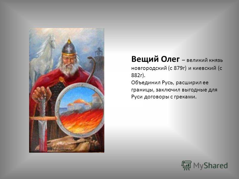 Вещий Олег – великий князь новгородский (с 879г) и киевский (с 882г). Объединил Русь, расширил ее границы, заключил выгодные для Руси договоры с греками.
