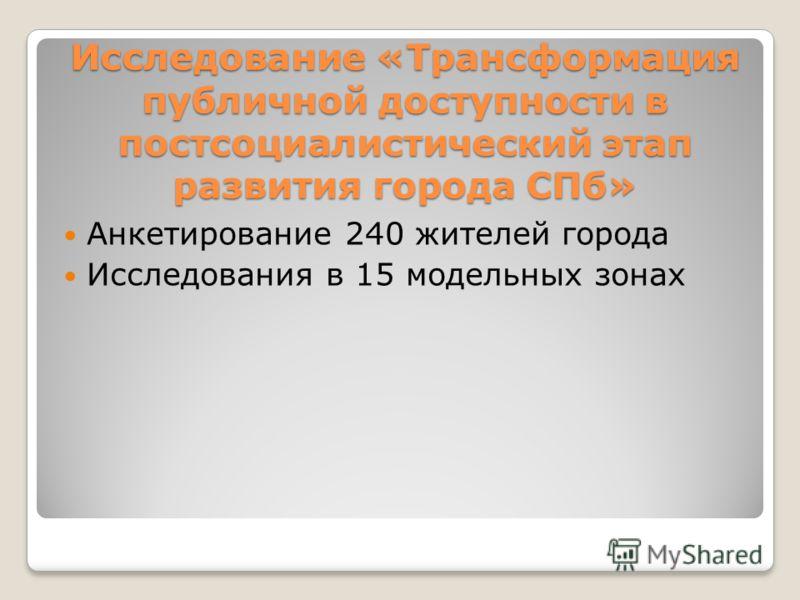 Исследование «Трансформация публичной доступности в постсоциалистический этап развития города СПб» Анкетирование 240 жителей города Исследования в 15 модельных зонах