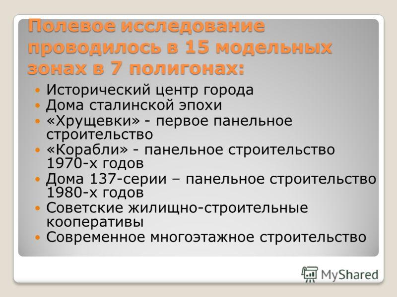 Полевое исследование проводилось в 15 модельных зонах в 7 полигонах: Исторический центр города Дома сталинской эпохи «Хрущевки» - первое панельное строительство «Корабли» - панельное строительство 1970-х годов Дома 137-серии – панельное строительство