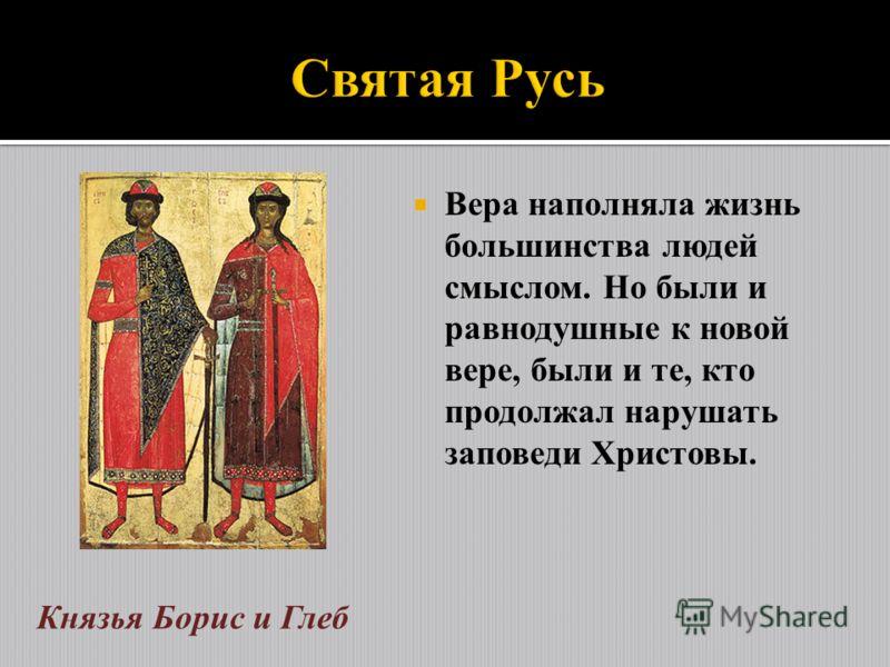 Вера наполняла жизнь большинства людей смыслом. Но были и равнодушные к новой вере, были и те, кто продолжал нарушать заповеди Христовы. Князья Борис и Глеб