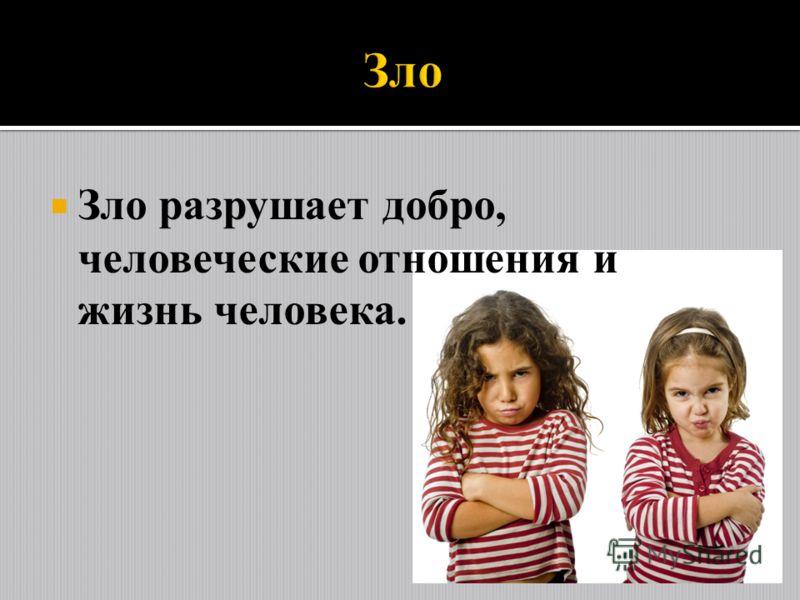 Зло разрушает добро, человеческие отношения и жизнь человека.