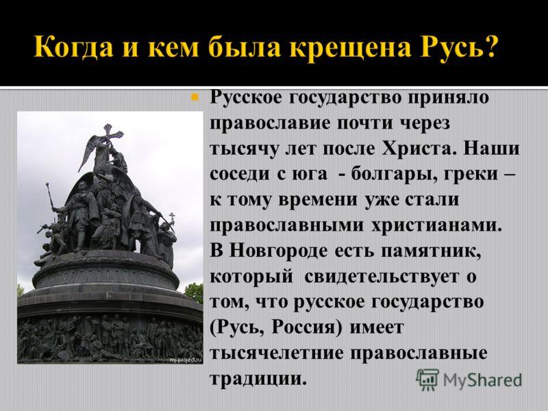 Русское государство приняло православие почти через тысячу лет после Христа. Наши соседи с юга - болгары, греки – к тому времени уже стали православными христианами. В Новгороде есть памятник, который свидетельствует о том, что русское государство (Р