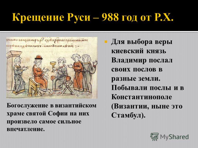 Для выбора веры киевский князь Владимир послал своих послов в разные земли. Побывали послы и в Константинополе (Византии, ныне это Стамбул). Богослужение в византийском храме святой Софии на них произвело самое сильное впечатление.