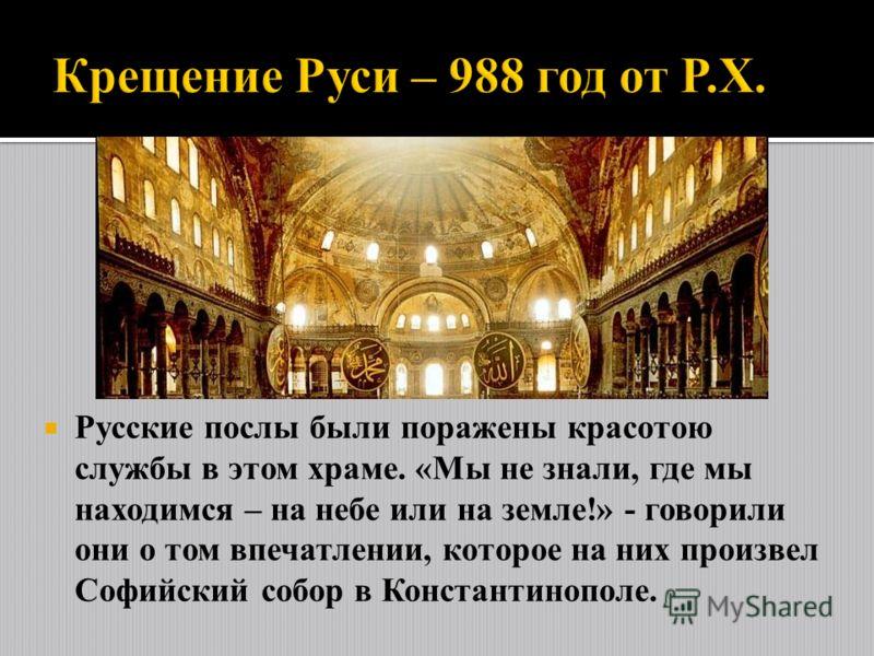 Русские послы были поражены красотою службы в этом храме. «Мы не знали, где мы находимся – на небе или на земле!» - говорили они о том впечатлении, которое на них произвел Софийский собор в Константинополе.