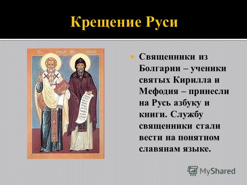 Священники из Болгарии – ученики святых Кирилла и Мефодия – принесли на Русь азбуку и книги. Службу священники стали вести на понятном славянам языке.