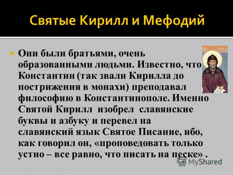 Они были братьями, очень образованными людьми. Известно, что Константин (так звали Кирилла до пострижения в монахи) преподавал философию в Константинополе. Именно Святой Кирилл изобрел славянские буквы и азбуку и перевел на славянский язык Святое Пис