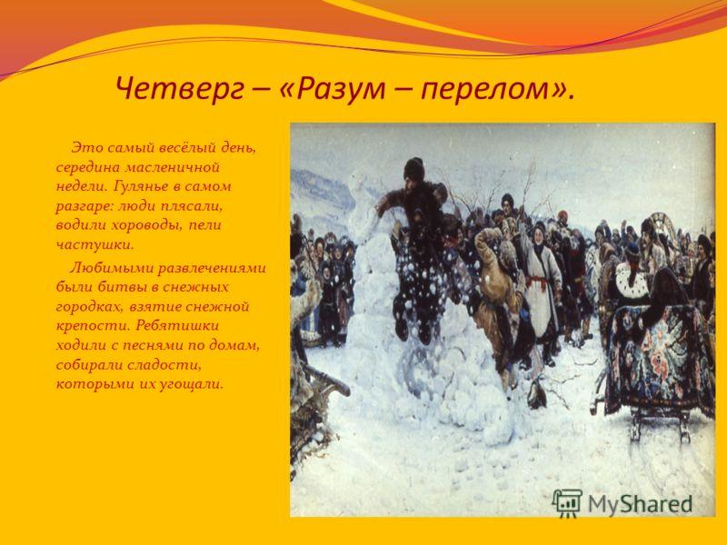 Четверг – «Разум – перелом». Это самый весёлый день, середина масленичной недели. Гулянье в самом разгаре: люди плясали, водили хороводы, пели частушки. Любимыми развлечениями были битвы в снежных городках, взятие снежной крепости. Ребятишки ходили с
