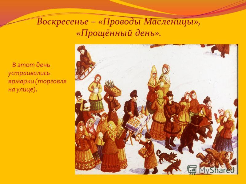Воскресенье – «Проводы Масленицы», «Прощённый день». В этот день устраивались ярмарки (торговля на улице).