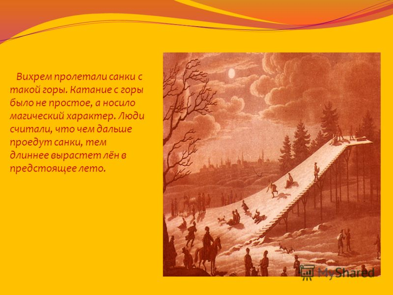 Вихрем пролетали санки с такой горы. Катание с горы было не простое, а носило магический характер. Люди считали, что чем дальше проедут санки, тем длиннее вырастет лён в предстоящее лето.