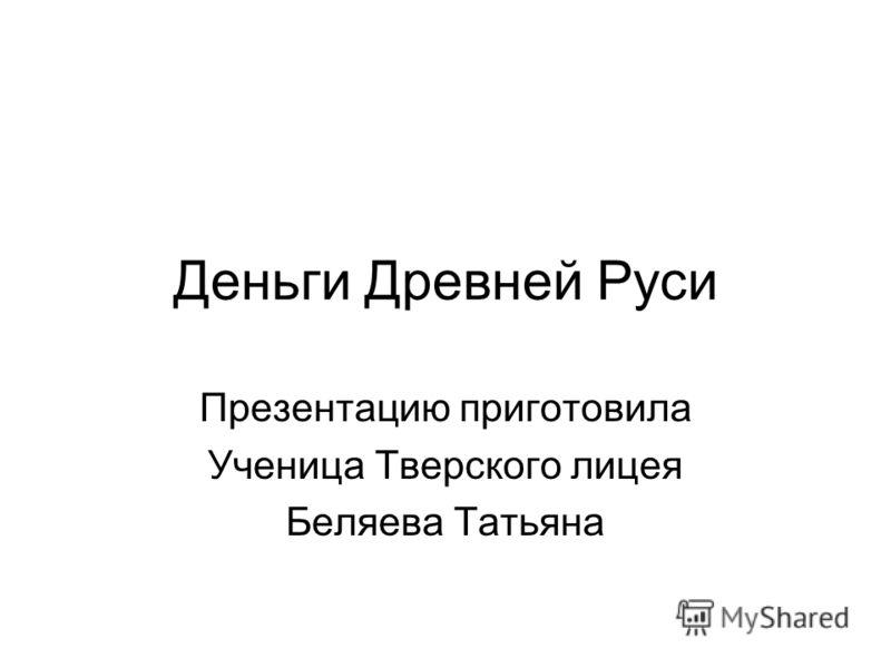 Деньги Древней Руси Презентацию приготовила Ученица Тверского лицея Беляева Татьяна
