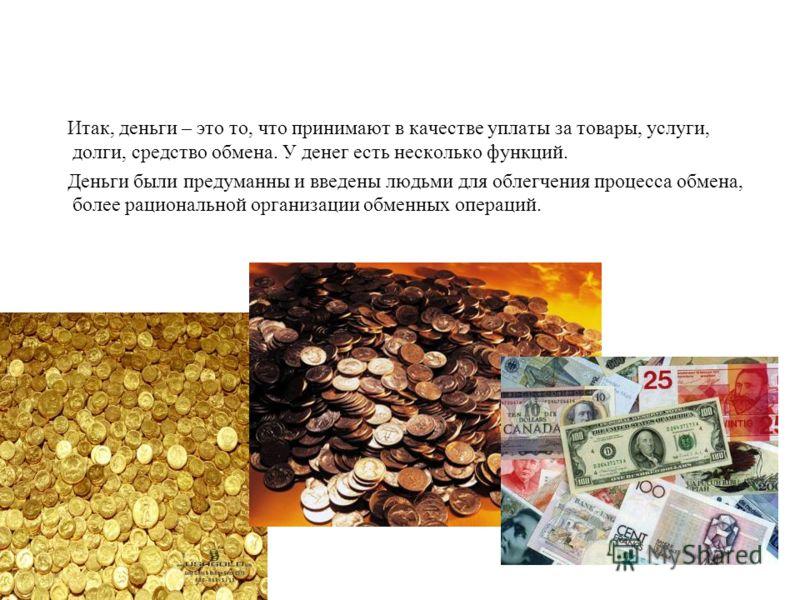 Итак, деньги – это то, что принимают в качестве уплаты за товары, услуги, долги, средство обмена. У денег есть несколько функций. Деньги были предуманны и введены людьми для облегчения процесса обмена, более рациональной организации обменных операций
