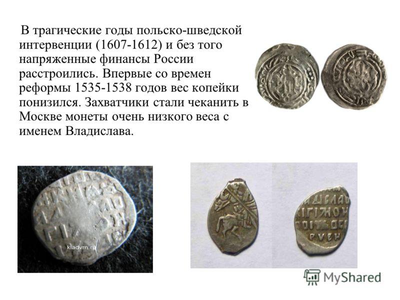 В трагические годы польско-шведской интервенции (1607-1612) и без того напряженные финансы России расстроились. Впервые со времен реформы 1535-1538 годов вес копейки понизился. Захватчики стали чеканить в Москве монеты очень низкого веса с именем Вла