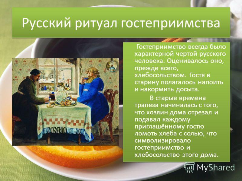 Русский ритуал гостеприимства Гостеприимство всегда было характерной чертой русского человека. Оценивалось оно, прежде всего, хлебосольством. Гостя в старину полагалось напоить и накормить досыта. В старые времена трапеза начиналась с того, что хозяи