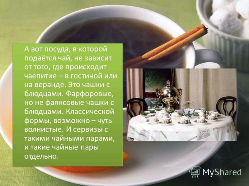А вот посуда, в которой подаётся чай, не зависит от того, где происходит чаепитие – в гостиной или на веранде. Это чашки с блюдцами. Фарфоровые, но не фаянсовые чашки с блюдцами. Классической формы, возможно – чуть волнистые. И сервизы с такими чайны