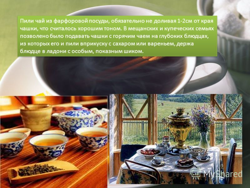 Пили чай из фарфоровой посуды, обязательно не доливая 1-2см от края чашки, что считалось хорошим тоном. В мещанских и купеческих семьях позволено было подавать чашки с горячим чаем на глубоких блюдцах, из которых его и пили вприкуску с сахаром или ва
