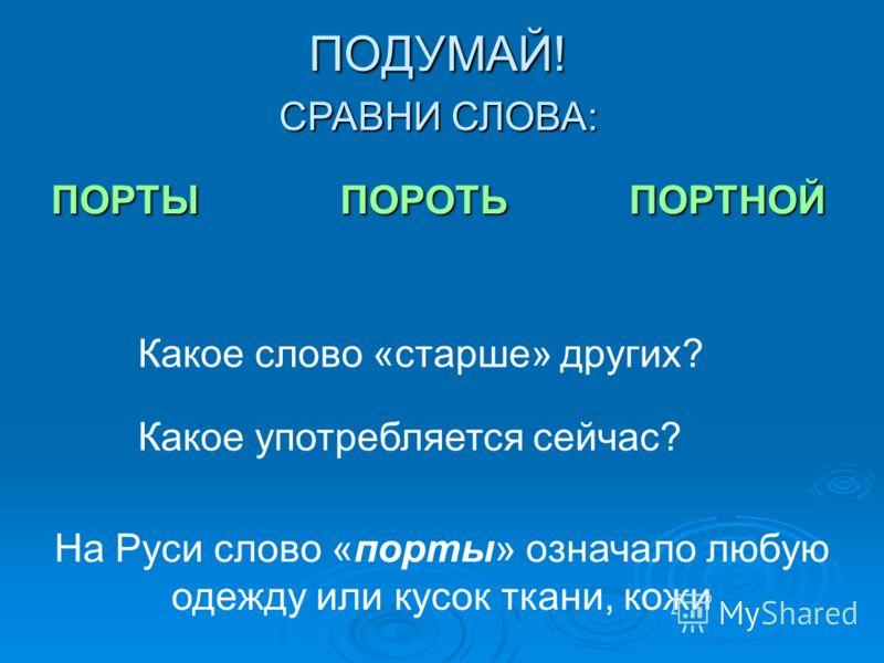 ПОДУМАЙ! Какое слово «старше» других? На Руси слово «порты» означало любую одежду или кусок ткани, кожи СРАВНИ СЛОВА: ПОРТЫПОРОТЬПОРТНОЙ Какое употребляется сейчас?
