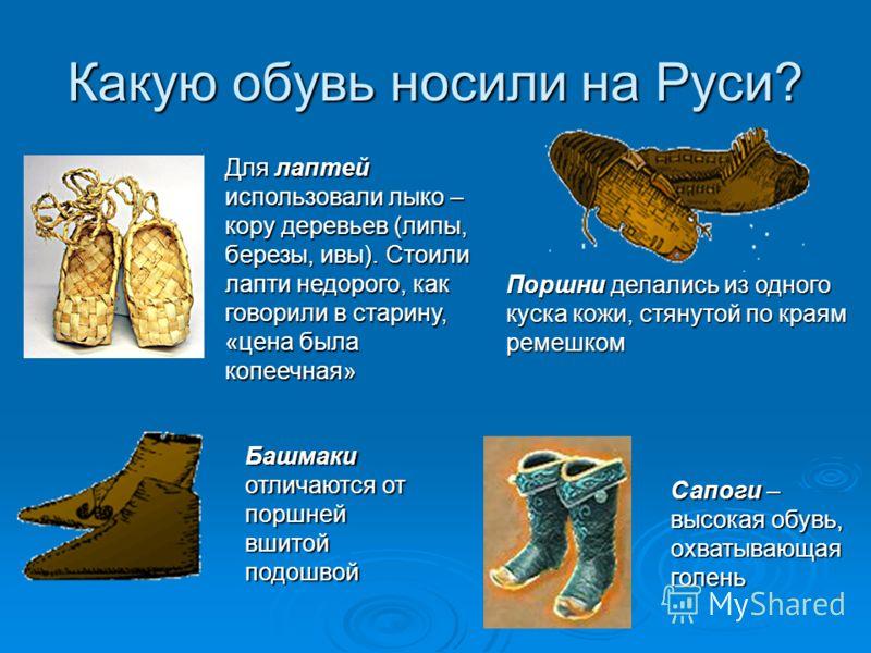 Какую обувь носили на Руси? Для лаптей использовали лыко – кору деревьев (липы, березы, ивы). Стоили лапти недорого, как говорили в старину, «цена была копеечная» Поршни делались из одного куска кожи, стянутой по краям ремешком Башмаки отличаются от