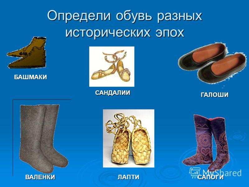Определи обувь разных исторических эпох САНДАЛИИ ЛАПТИ БАШМАКИ САПОГИВАЛЕНКИ ГАЛОШИ