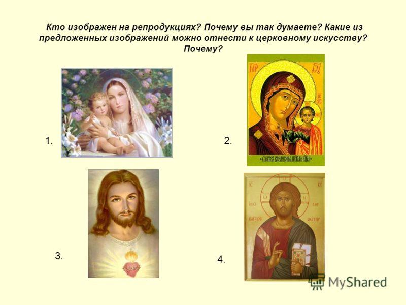 Кто изображен на репродукциях? Почему вы так думаете? Какие из предложенных изображений можно отнести к церковному искусству? Почему? 1.2. 3. 4.