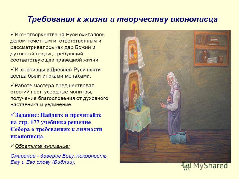 Требования к жизни и творчеству иконописца Иконотворчество на Руси считалось делом почётным и ответственным и рассматривалось как дар Божий и духовный подвиг, требующий соответствующей праведной жизни. Иконописцы в Древней Руси почти всегда были инок