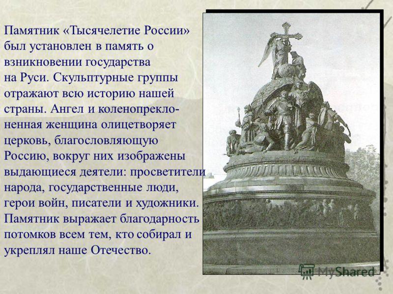 Памятник «Тысячелетие России» был установлен в память о взникновении государства на Руси. Скульптурные группы отражают всю историю нашей страны. Ангел и коленопрекло- ненная женщина олицетворяет церковь, благословляющую Россию, вокруг них изображены