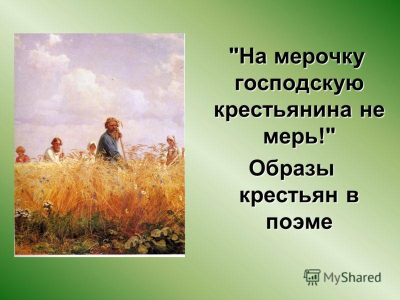 На мерочку господскую крестьянина не мерь! Образы крестьян в поэме