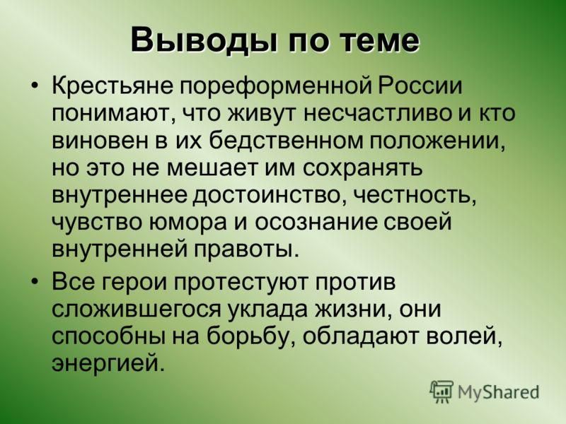 Выводы по теме Крестьяне пореформенной России понимают, что живут несчастливо и кто виновен в их бедственном положении, но это не мешает им сохранять внутреннее достоинство, честность, чувство юмора и осознание своей внутренней правоты. Все герои про