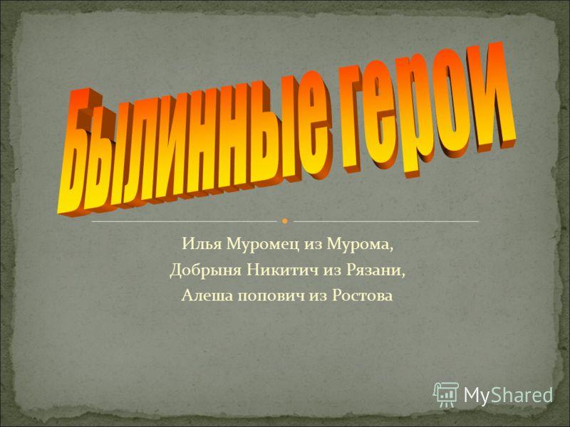 Илья Муромец из Мурома, Добрыня Никитич из Рязани, Алеша попович из Ростова