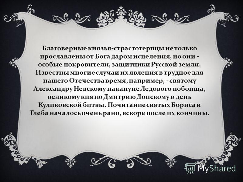 Благоверные князья-страстотерпцы не только прославлены от Бога даром исцеления, но они - особые покровители, защитники Русской земли. Известны многие случаи их явления в трудное для нашего Отечества время, например, - святому Александру Невскому нака
