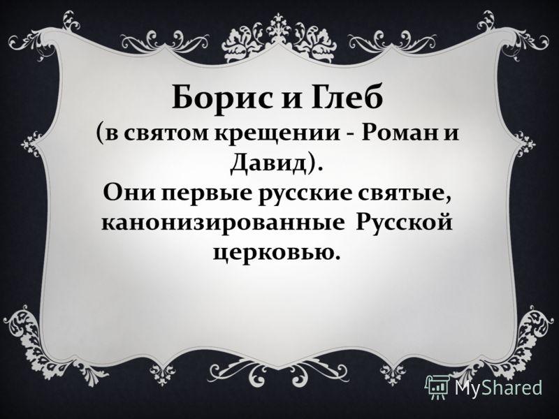 (в святом крещении - Роман и Давид). Они первые русские святые, канонизированные Русской церковью.