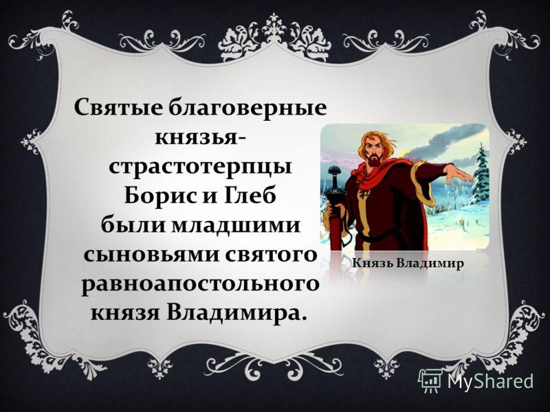 Святые благоверные князья- страстотерпцы Борис и Глеб были младшими сыновьями святого равноапостольного князя Владимира. Князь Владимир