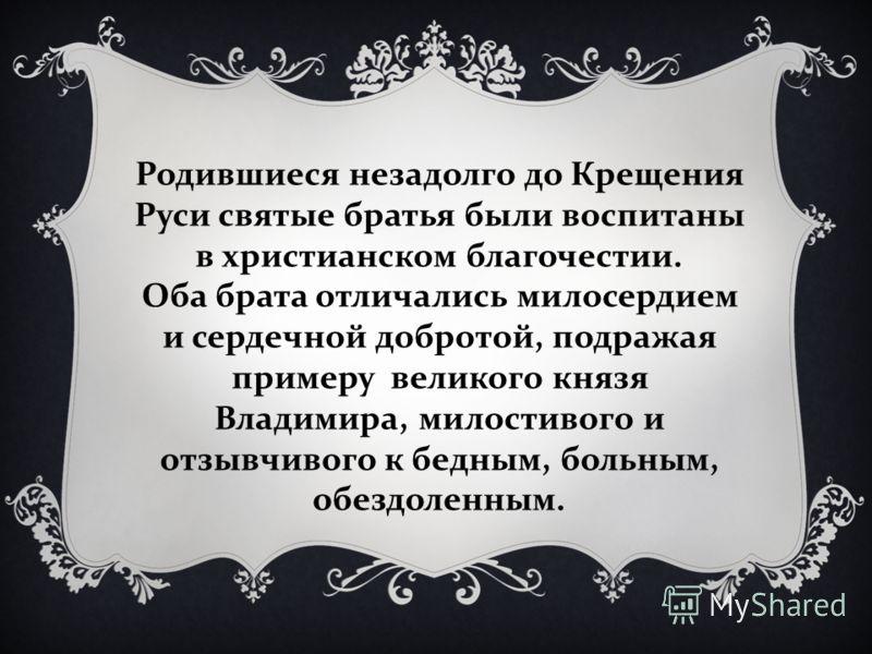 Родившиеся незадолго до Крещения Руси святые братья были воспитаны в христианском благочестии. Оба брата отличались милосердием и сердечной добротой, подражая примеру великого князя Владимира, милостивого и отзывчивого к бедным, больным, обездоленным