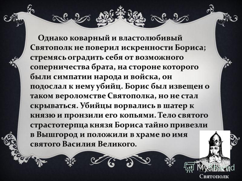 Однако коварный и властолюбивый Святополк не поверил искренности Бориса; стремясь оградить себя от возможного соперничества брата, на стороне которого были симпатии народа и войска, он подослал к нему убийц. Борис был извещен о таком вероломстве Свят