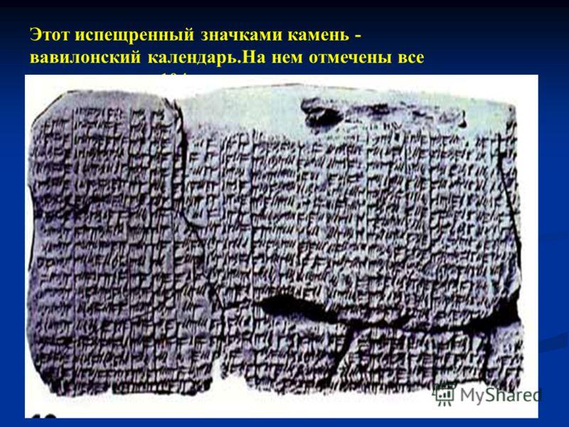 Этот испещренный значками камень - вавилонский календарь.На нем отмечены все полнолуния за 104 год до н.э.