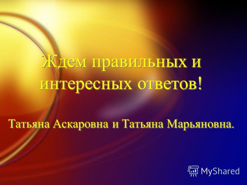 Ждем правильных и интересных ответов! Татьяна Аскаровна и Татьяна Марьяновна.