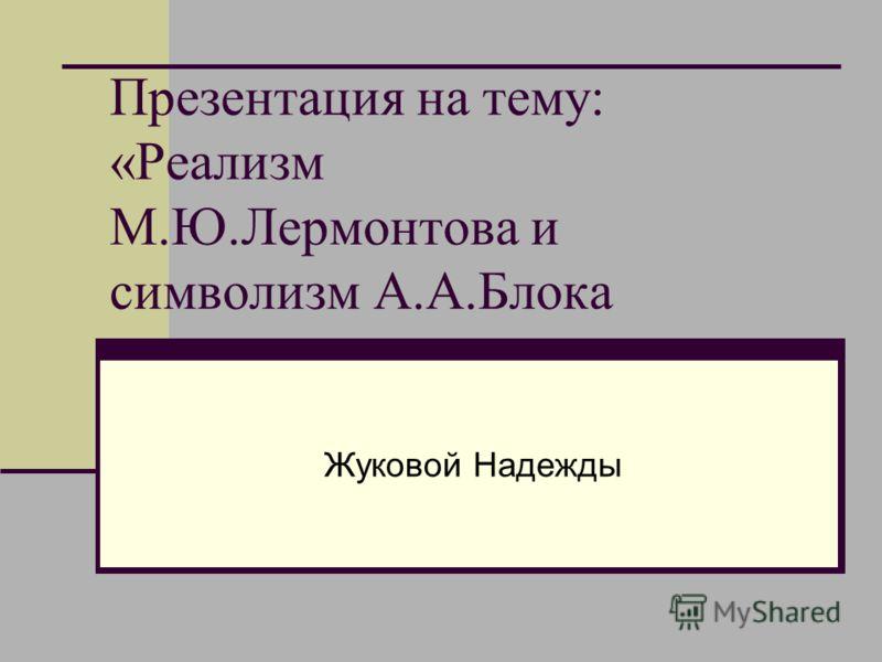 Презентация на тему: «Реализм М.Ю.Лермонтова и символизм А.А.Блока Жуковой Надежды